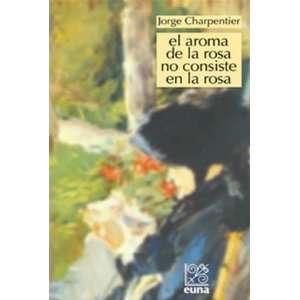 El aroma de la rosa no consiste en la rosa: Jorge Charpentier: Books