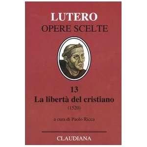 La libertà del cristiano (1520) Lettera a Leone X. Ediz