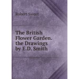 The British Flower Garden. the Drawings by E.D. Smith Robert Sweet