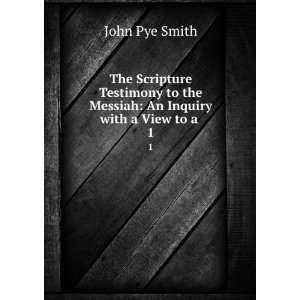 to the Messiah: An Inquiry with a View to a . 1: John Pye Smith: Books