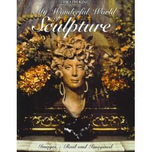 Heath King: My wonderful world of sculpture : images, real