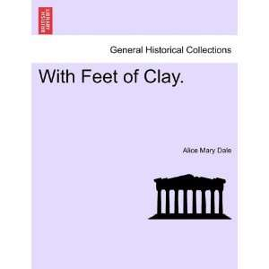 With Feet of Clay. (9781241402358): Alice Mary Dale: Books