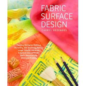Fabric Surface Design: Painting, Stamping, Rubbing, Stenciling, Silk
