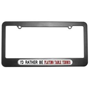Id Rather Be Playing Table Tennis License Plate Tag Frame
